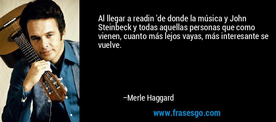 Al llegar a readin 'de donde la música y John Steinbeck y todas aquellas personas que como vienen, cuanto más lejos vayas, más interesante se vuelve. – Merle Haggard