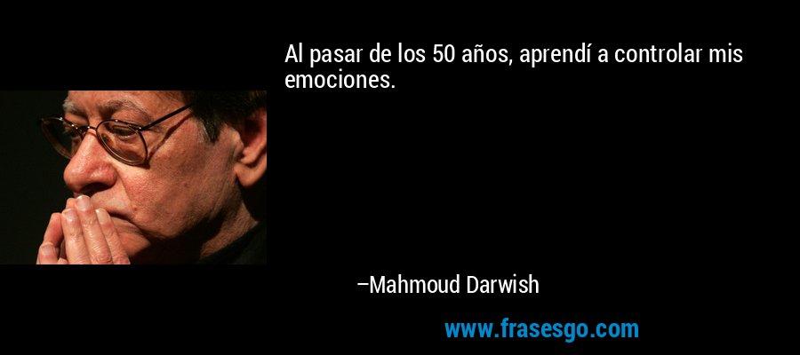 Al pasar de los 50 años, aprendí a controlar mis emociones. – Mahmoud Darwish