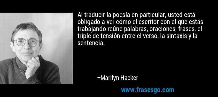 Al traducir la poesía en particular, usted está obligado a ver cómo el escritor con el que estás trabajando reúne palabras, oraciones, frases, el triple de tensión entre el verso, la sintaxis y la sentencia. – Marilyn Hacker