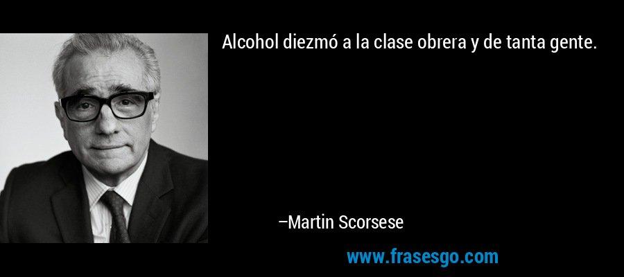 Alcohol diezmó a la clase obrera y de tanta gente. – Martin Scorsese