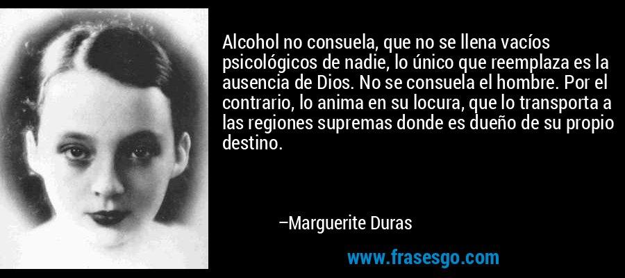 Alcohol no consuela, que no se llena vacíos psicológicos de nadie, lo único que reemplaza es la ausencia de Dios. No se consuela el hombre. Por el contrario, lo anima en su locura, que lo transporta a las regiones supremas donde es dueño de su propio destino. – Marguerite Duras