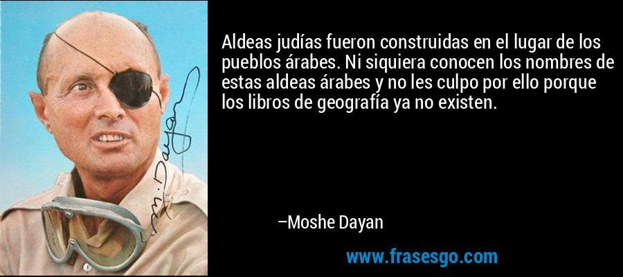 Aldeas judías fueron construidas en el lugar de los pueblos árabes. Ni siquiera conocen los nombres de estas aldeas árabes y no les culpo por ello porque los libros de geografía ya no existen. – Moshe Dayan