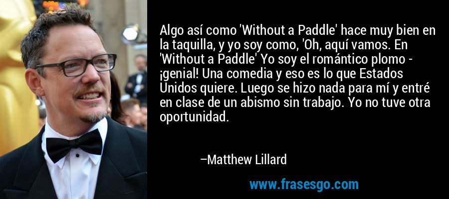 Algo así como 'Without a Paddle' hace muy bien en la taquilla, y yo soy como, 'Oh, aquí vamos. En 'Without a Paddle' Yo soy el romántico plomo - ¡genial! Una comedia y eso es lo que Estados Unidos quiere. Luego se hizo nada para mí y entré en clase de un abismo sin trabajo. Yo no tuve otra oportunidad. – Matthew Lillard