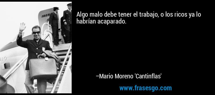 Algo malo debe tener el trabajo, o los ricos ya lo habrían acaparado. – Mario Moreno 'Cantinflas'