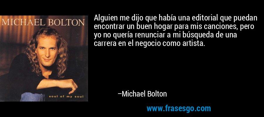 Alguien me dijo que había una editorial que puedan encontrar un buen hogar para mis canciones, pero yo no quería renunciar a mi búsqueda de una carrera en el negocio como artista. – Michael Bolton