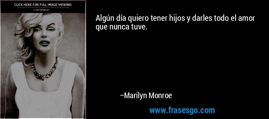 Algún día quiero tener hijos y darles todo el amor que nunca tuve. – Marilyn Monroe
