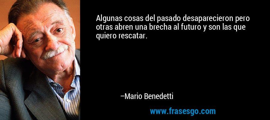 Algunas cosas del pasado desaparecieron pero otras abren una brecha al futuro y son las que quiero rescatar. – Mario Benedetti