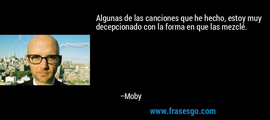 Algunas de las canciones que he hecho, estoy muy decepcionado con la forma en que las mezclé. – Moby