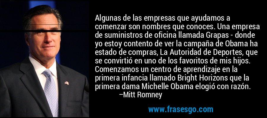 Algunas de las empresas que ayudamos a comenzar son nombres que conoces. Una empresa de suministros de oficina llamada Grapas - donde yo estoy contento de ver la campaña de Obama ha estado de compras, La Autoridad de Deportes, que se convirtió en uno de los favoritos de mis hijos. Comenzamos un centro de aprendizaje en la primera infancia llamado Bright Horizons que la primera dama Michelle Obama elogió con razón. – Mitt Romney