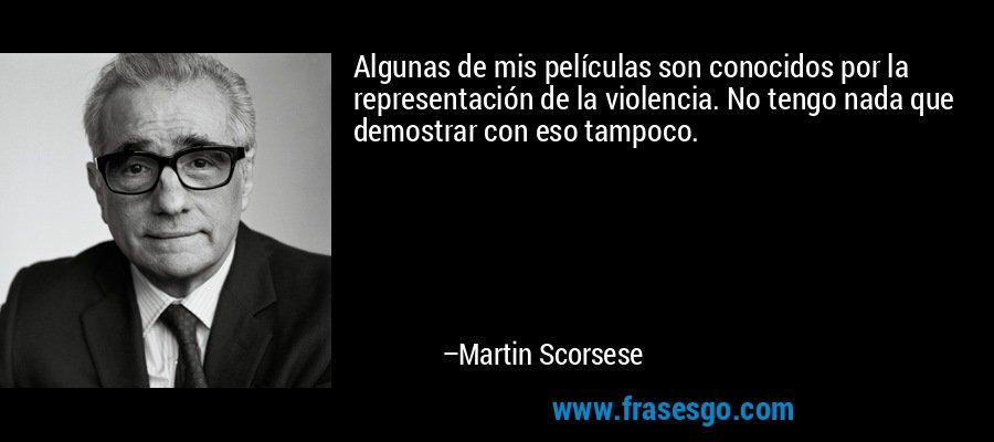 Algunas de mis películas son conocidos por la representación de la violencia. No tengo nada que demostrar con eso tampoco. – Martin Scorsese