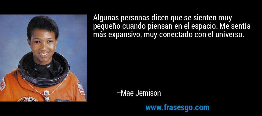 Algunas personas dicen que se sienten muy pequeño cuando piensan en el espacio. Me sentía más expansivo, muy conectado con el universo. – Mae Jemison