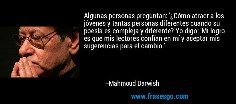 Algunas personas preguntan: '¿Cómo atraer a los jóvenes y tantas personas diferentes cuando su poesía es compleja y diferente? Yo digo: 'Mi logro es que mis lectores confían en mí y aceptar mis sugerencias para el cambio.' – Mahmoud Darwish