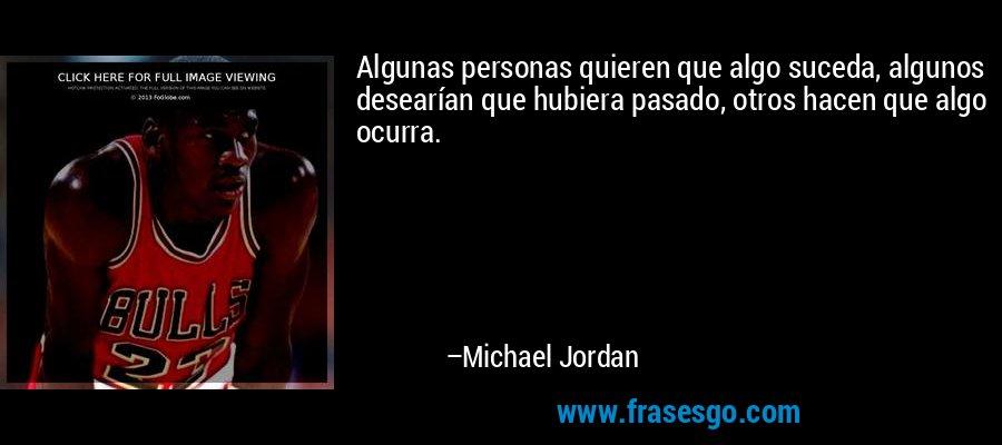Algunas personas quieren que algo suceda, algunos desearían que hubiera pasado, otros hacen que algo ocurra. – Michael Jordan