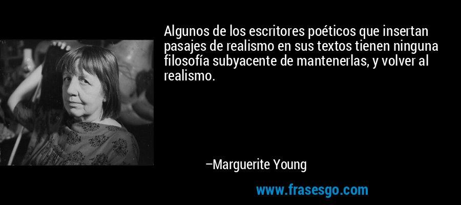 Algunos de los escritores poéticos que insertan pasajes de realismo en sus textos tienen ninguna filosofía subyacente de mantenerlas, y volver al realismo. – Marguerite Young