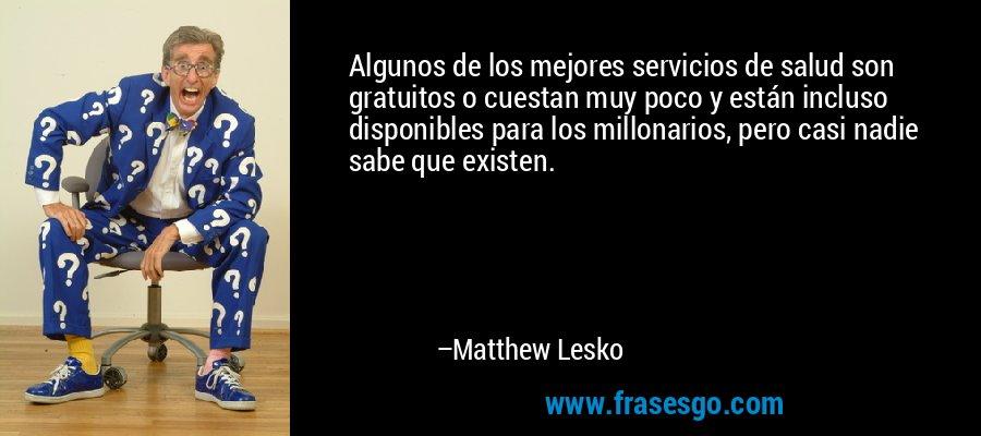Algunos de los mejores servicios de salud son gratuitos o cuestan muy poco y están incluso disponibles para los millonarios, pero casi nadie sabe que existen. – Matthew Lesko