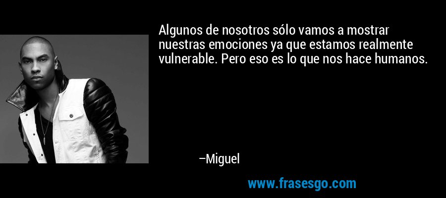 Algunos de nosotros sólo vamos a mostrar nuestras emociones ya que estamos realmente vulnerable. Pero eso es lo que nos hace humanos. – Miguel