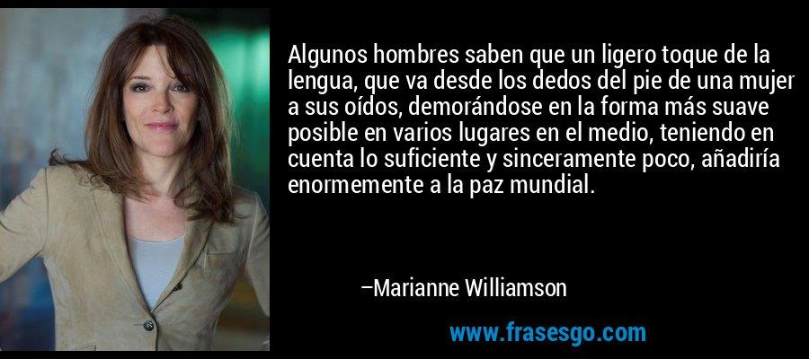 Algunos hombres saben que un ligero toque de la lengua, que va desde los dedos del pie de una mujer a sus oídos, demorándose en la forma más suave posible en varios lugares en el medio, teniendo en cuenta lo suficiente y sinceramente poco, añadiría enormemente a la paz mundial. – Marianne Williamson
