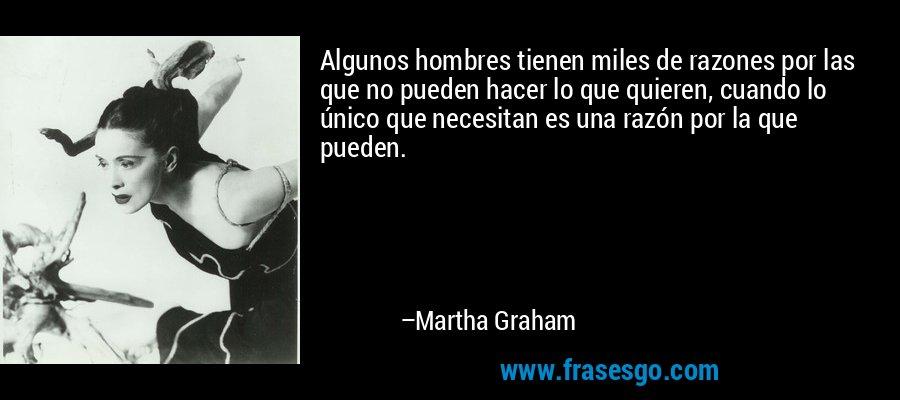 Algunos hombres tienen miles de razones por las que no pueden hacer lo que quieren, cuando lo único que necesitan es una razón por la que pueden. – Martha Graham