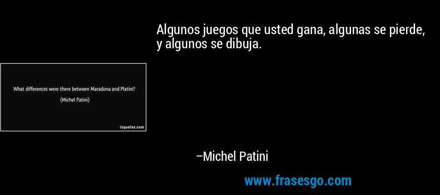 Algunos juegos que usted gana, algunas se pierde, y algunos se dibuja. – Michel Patini