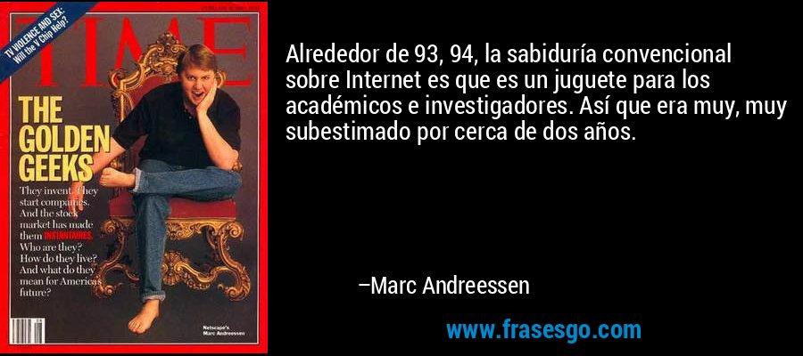 Alrededor de 93, 94, la sabiduría convencional sobre Internet es que es un juguete para los académicos e investigadores. Así que era muy, muy subestimado por cerca de dos años. – Marc Andreessen