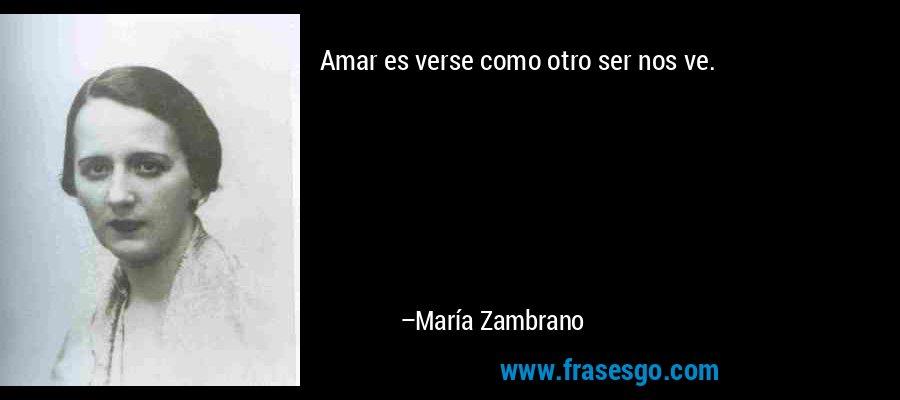Amar es verse como otro ser nos ve. – María Zambrano