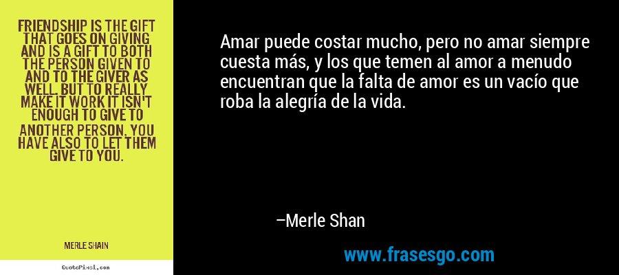 Amar puede costar mucho, pero no amar siempre cuesta más, y los que temen al amor a menudo encuentran que la falta de amor es un vacío que roba la alegría de la vida. – Merle Shan