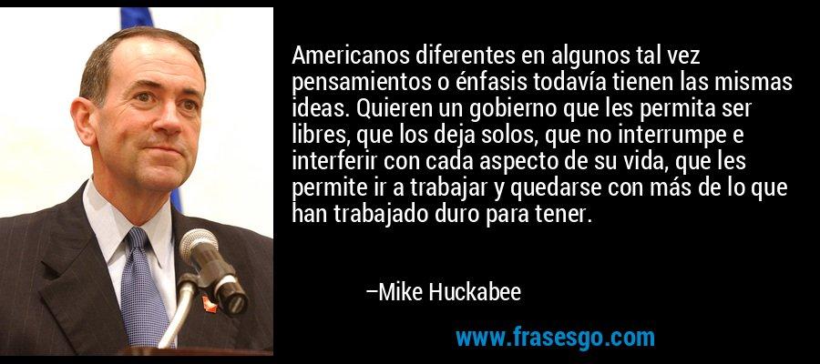 Americanos diferentes en algunos tal vez pensamientos o énfasis todavía tienen las mismas ideas. Quieren un gobierno que les permita ser libres, que los deja solos, que no interrumpe e interferir con cada aspecto de su vida, que les permite ir a trabajar y quedarse con más de lo que han trabajado duro para tener. – Mike Huckabee