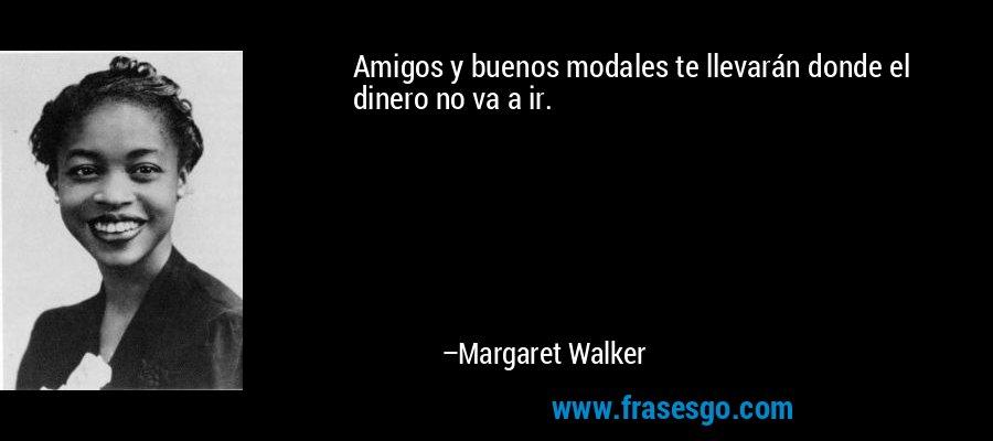 Amigos y buenos modales te llevarán donde el dinero no va a ir. – Margaret Walker