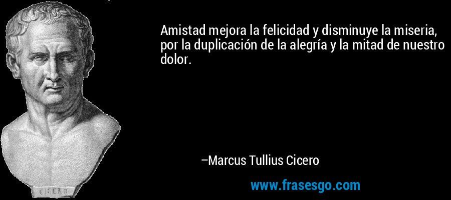 Amistad mejora la felicidad y disminuye la miseria, por la duplicación de la alegría y la mitad de nuestro dolor. – Marcus Tullius Cicero
