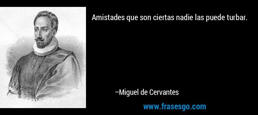 Amistades que son ciertas nadie las puede turbar. – Miguel de Cervantes