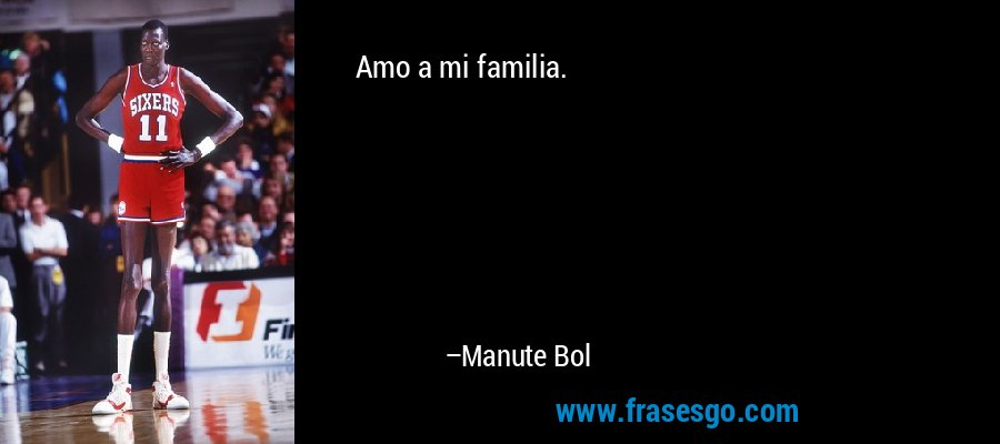 Amo a mi familia. – Manute Bol