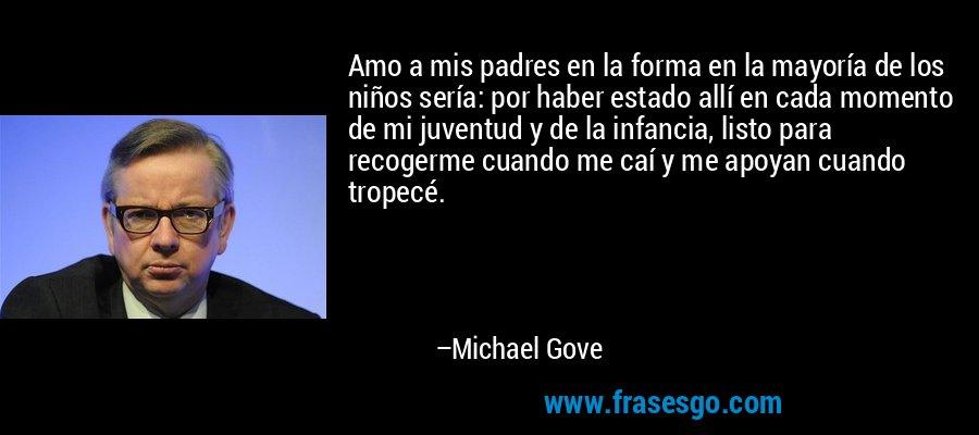 Amo a mis padres en la forma en la mayoría de los niños sería: por haber estado allí en cada momento de mi juventud y de la infancia, listo para recogerme cuando me caí y me apoyan cuando tropecé. – Michael Gove