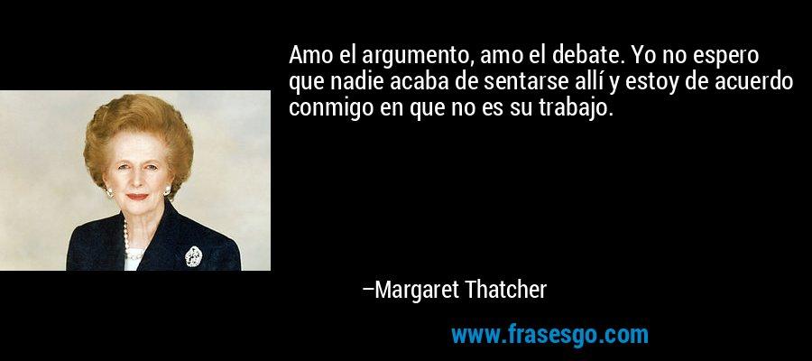 Amo el argumento, amo el debate. Yo no espero que nadie acaba de sentarse allí y estoy de acuerdo conmigo en que no es su trabajo. – Margaret Thatcher