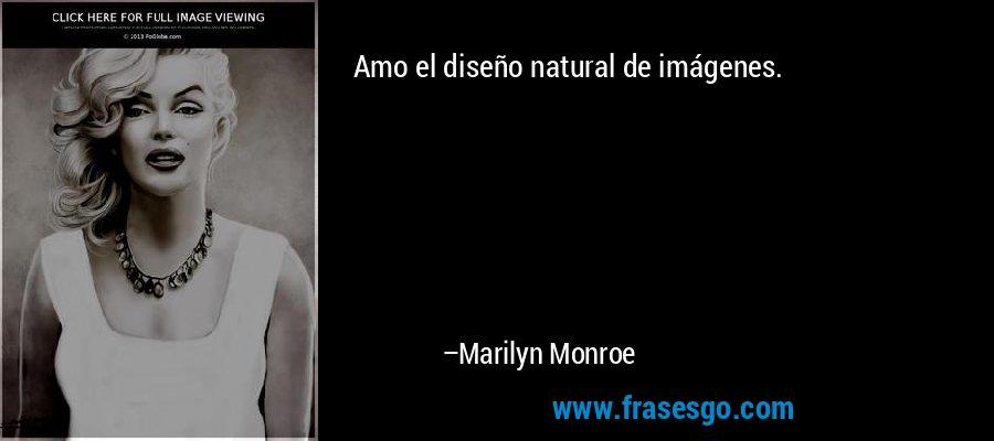 Amo el diseño natural de imágenes. – Marilyn Monroe