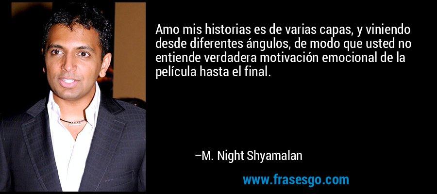Amo mis historias es de varias capas, y viniendo desde diferentes ángulos, de modo que usted no entiende verdadera motivación emocional de la película hasta el final. – M. Night Shyamalan