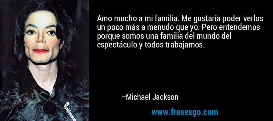 Amo mucho a mi familia. Me gustaría poder verlos un poco más a menudo que yo. Pero entendemos porque somos una familia del mundo del espectáculo y todos trabajamos. – Michael Jackson