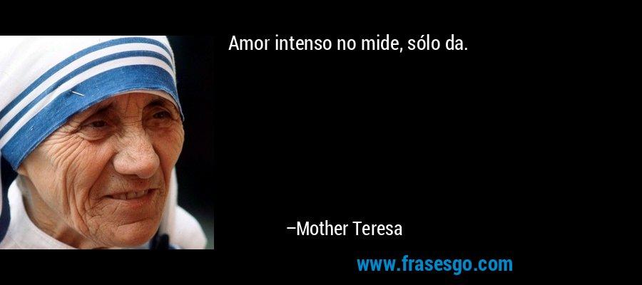 Amor intenso no mide, sólo da. – Mother Teresa