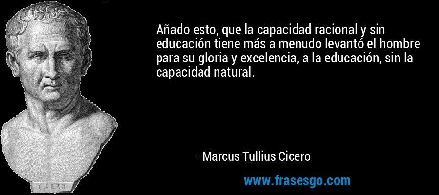 Añado esto, que la capacidad racional y sin educación tiene más a menudo levantó el hombre para su gloria y excelencia, a la educación, sin la capacidad natural. – Marcus Tullius Cicero