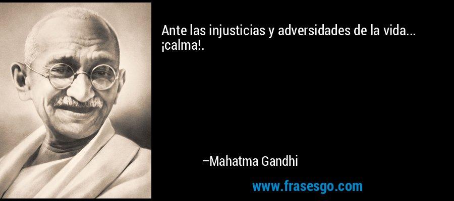 Ante las injusticias y adversidades de la vida... ¡calma!. – Mahatma Gandhi