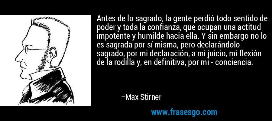 Antes de lo sagrado, la gente perdió todo sentido de poder y toda la confianza, que ocupan una actitud impotente y humilde hacia ella. Y sin embargo no lo es sagrada por sí misma, pero declarándolo sagrado, por mi declaración, a mi juicio, mi flexión de la rodilla y, en definitiva, por mi - conciencia. – Max Stirner