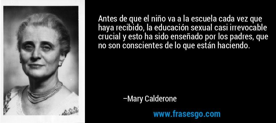 Antes de que el niño va a la escuela cada vez que haya recibido, la educación sexual casi irrevocable crucial y esto ha sido enseñado por los padres, que no son conscientes de lo que están haciendo. – Mary Calderone
