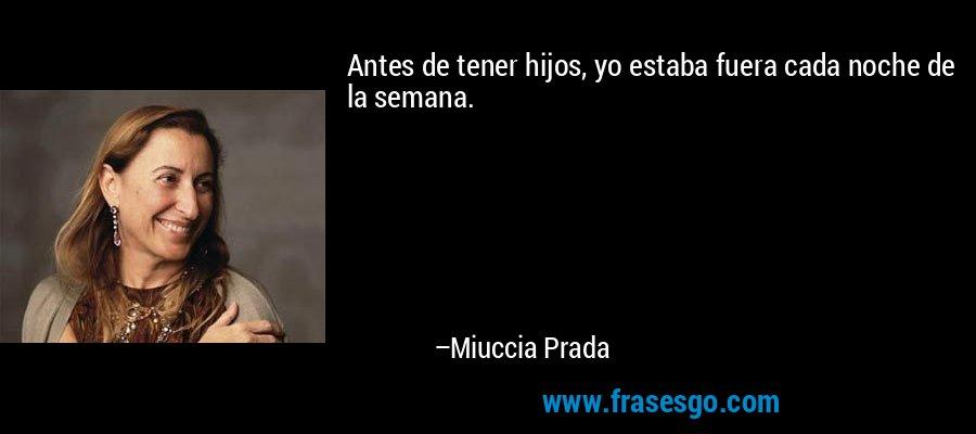 Antes de tener hijos, yo estaba fuera cada noche de la semana. – Miuccia Prada