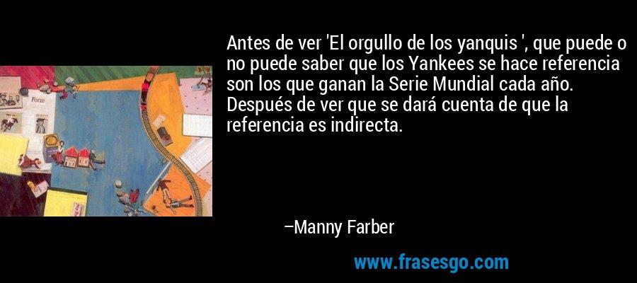 Antes de ver 'El orgullo de los yanquis ', que puede o no puede saber que los Yankees se hace referencia son los que ganan la Serie Mundial cada año. Después de ver que se dará cuenta de que la referencia es indirecta. – Manny Farber
