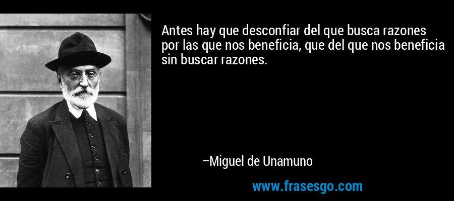 Antes hay que desconfiar del que busca razones por las que nos beneficia, que del que nos beneficia sin buscar razones. – Miguel de Unamuno
