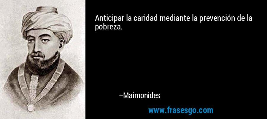Anticipar la caridad mediante la prevención de la pobreza. – Maimonides
