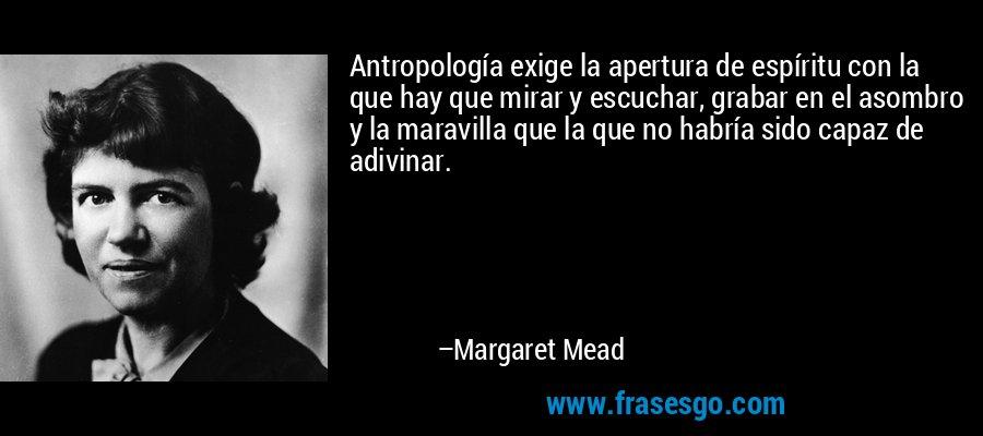Antropología exige la apertura de espíritu con la que hay que mirar y escuchar, grabar en el asombro y la maravilla que la que no habría sido capaz de adivinar. – Margaret Mead