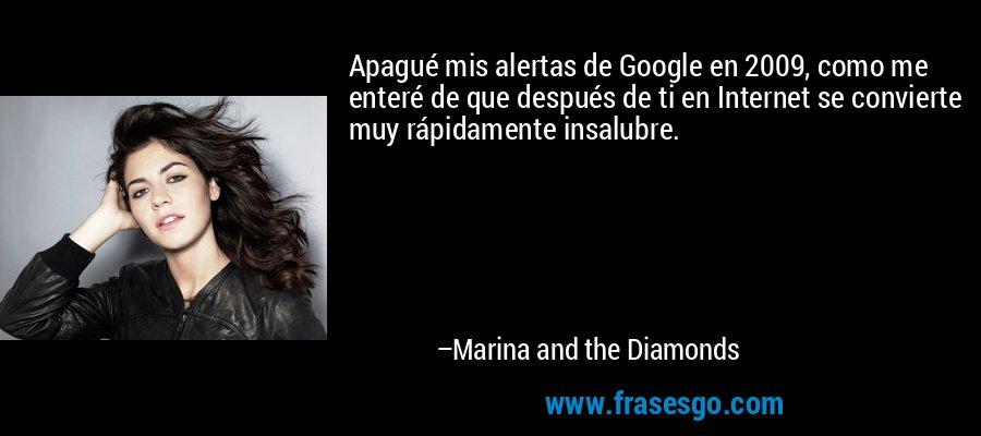 Apagué mis alertas de Google en 2009, como me enteré de que después de ti en Internet se convierte muy rápidamente insalubre. – Marina and the Diamonds