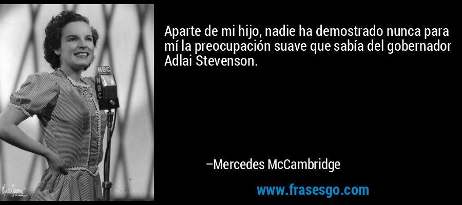 Aparte de mi hijo, nadie ha demostrado nunca para mí la preocupación suave que sabía del gobernador Adlai Stevenson. – Mercedes McCambridge