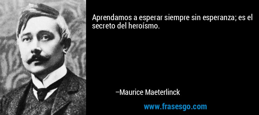 Aprendamos a esperar siempre sin esperanza; es el secreto del heroísmo. – Maurice Maeterlinck