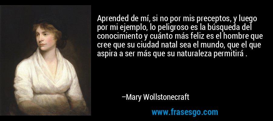 Aprended de mí, si no por mis preceptos, y luego por mi ejemplo, lo peligroso es la búsqueda del conocimiento y cuánto más feliz es el hombre que cree que su ciudad natal sea el mundo, que el que aspira a ser más que su naturaleza permitirá . – Mary Wollstonecraft
